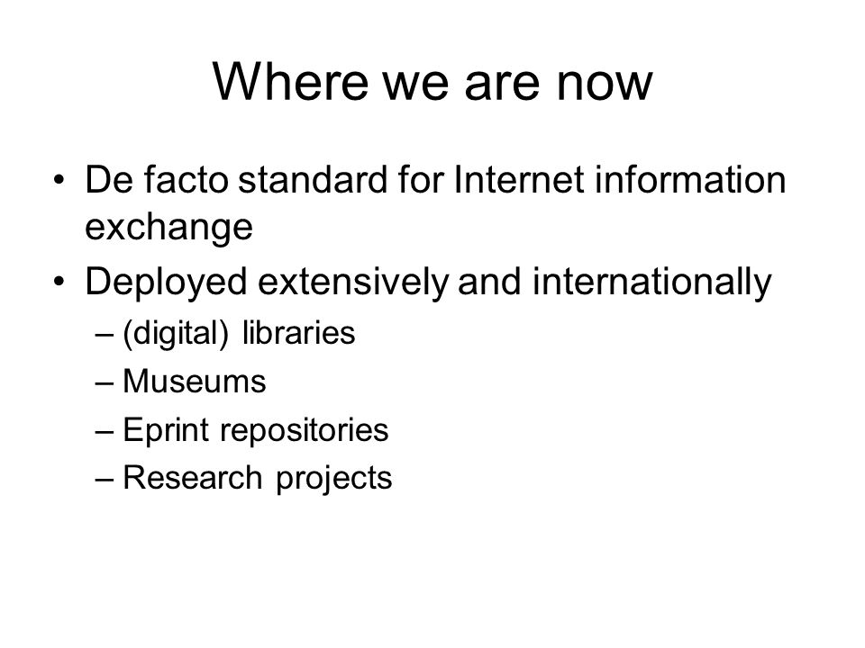 Where we are now De facto standard for Internet information exchange Deployed extensively and internationally –(digital) libraries –Museums –Eprint repositories –Research projects