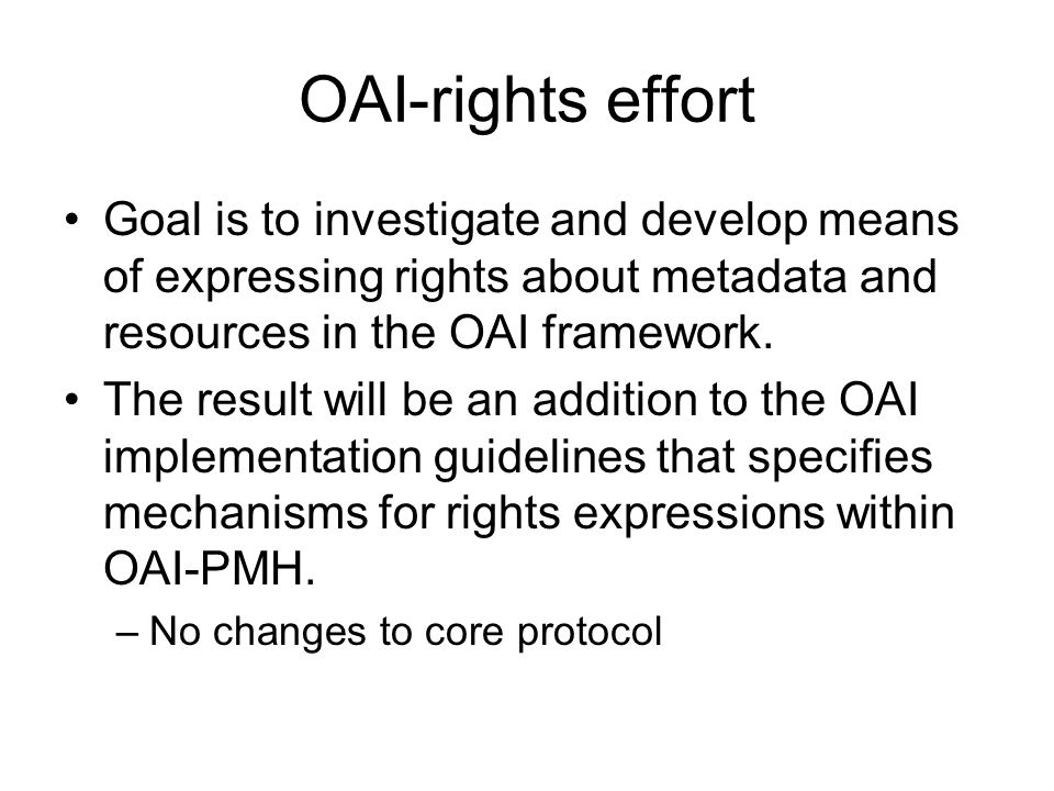 OAI-rights effort Goal is to investigate and develop means of expressing rights about metadata and resources in the OAI framework.