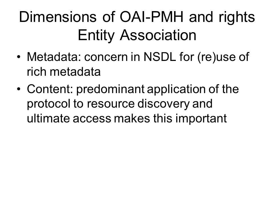 Dimensions of OAI-PMH and rights Entity Association Metadata: concern in NSDL for (re)use of rich metadata Content: predominant application of the pro