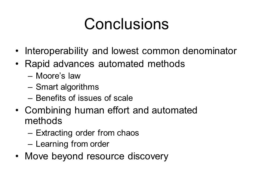 Conclusions Interoperability and lowest common denominator Rapid advances automated methods –Moores law –Smart algorithms –Benefits of issues of scale