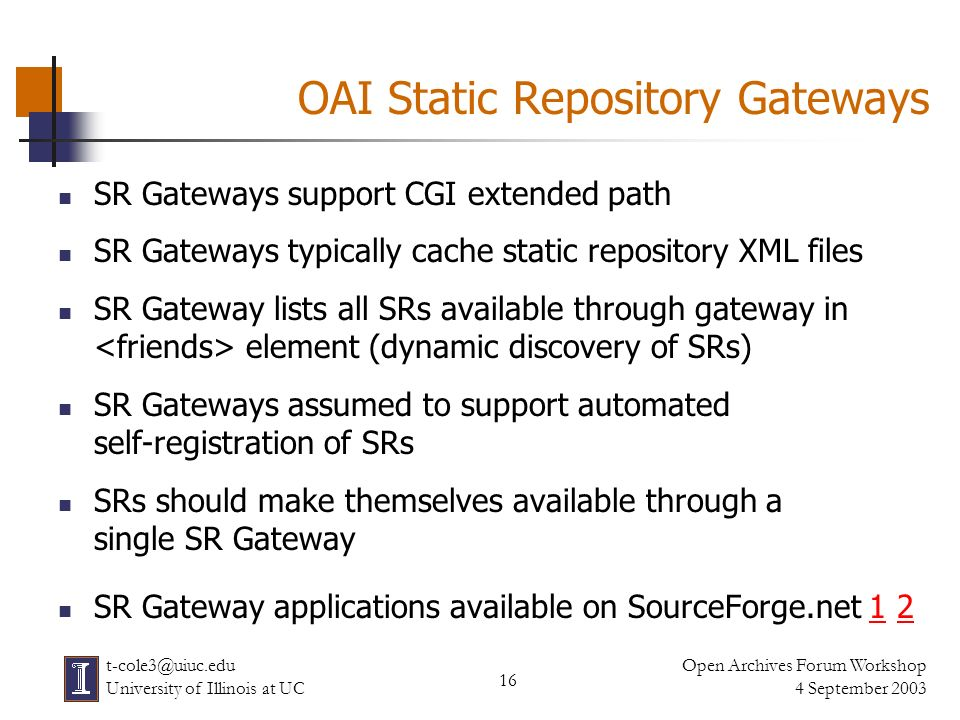 16 Open Archives Forum Workshop 4 September 2003 t-cole3@uiuc.edu University of Illinois at UC OAI Static Repository Gateways SR Gateways support CGI extended path SR Gateways typically cache static repository XML files SR Gateway lists all SRs available through gateway in element (dynamic discovery of SRs) SR Gateways assumed to support automated self-registration of SRs SRs should make themselves available through a single SR Gateway SR Gateway applications available on SourceForge.net 1 212