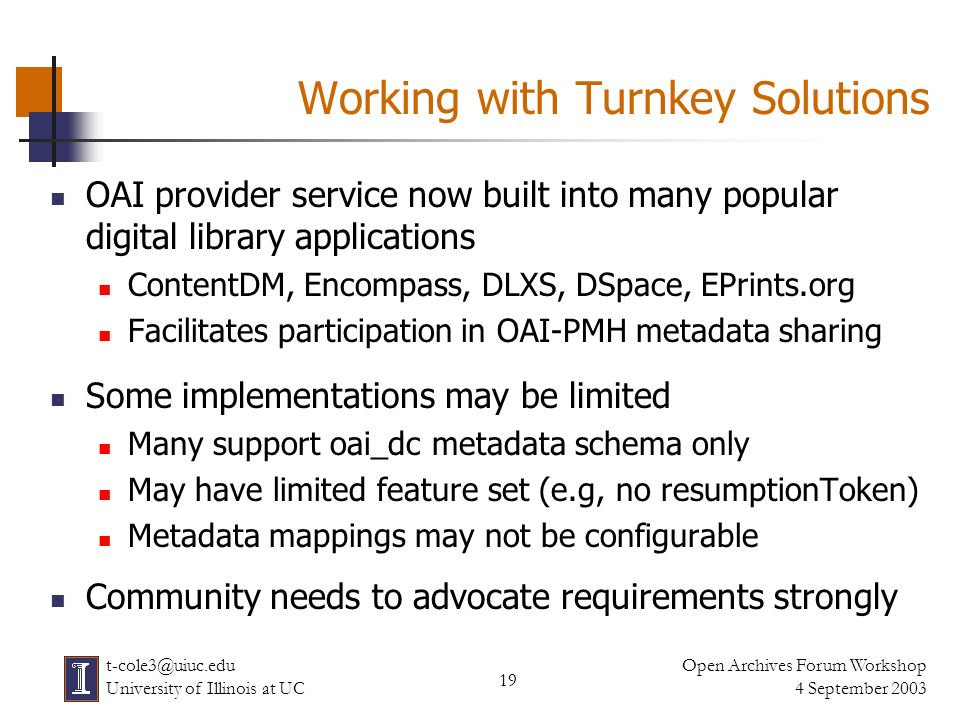 19 Open Archives Forum Workshop 4 September 2003 t-cole3@uiuc.edu University of Illinois at UC Working with Turnkey Solutions OAI provider service now built into many popular digital library applications ContentDM, Encompass, DLXS, DSpace, EPrints.org Facilitates participation in OAI-PMH metadata sharing Some implementations may be limited Many support oai_dc metadata schema only May have limited feature set (e.g, no resumptionToken) Metadata mappings may not be configurable Community needs to advocate requirements strongly