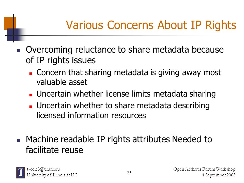 25 Open Archives Forum Workshop 4 September 2003 t-cole3@uiuc.edu University of Illinois at UC Various Concerns About IP Rights Overcoming reluctance to share metadata because of IP rights issues Concern that sharing metadata is giving away most valuable asset Uncertain whether license limits metadata sharing Uncertain whether to share metadata describing licensed information resources Machine readable IP rights attributes Needed to facilitate reuse