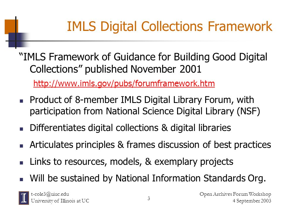 3 Open Archives Forum Workshop 4 September 2003 t-cole3@uiuc.edu University of Illinois at UC IMLS Digital Collections Framework IMLS Framework of Guidance for Building Good Digital Collections published November 2001 http://www.imls.gov/pubs/forumframework.htm Product of 8-member IMLS Digital Library Forum, with participation from National Science Digital Library (NSF) Differentiates digital collections & digital libraries Articulates principles & frames discussion of best practices Links to resources, models, & exemplary projects Will be sustained by National Information Standards Org.