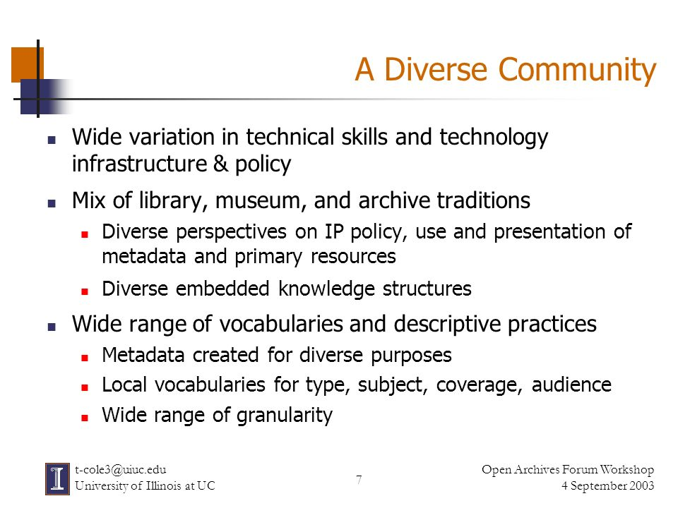 7 Open Archives Forum Workshop 4 September 2003 t-cole3@uiuc.edu University of Illinois at UC A Diverse Community Wide variation in technical skills and technology infrastructure & policy Mix of library, museum, and archive traditions Diverse perspectives on IP policy, use and presentation of metadata and primary resources Diverse embedded knowledge structures Wide range of vocabularies and descriptive practices Metadata created for diverse purposes Local vocabularies for type, subject, coverage, audience Wide range of granularity