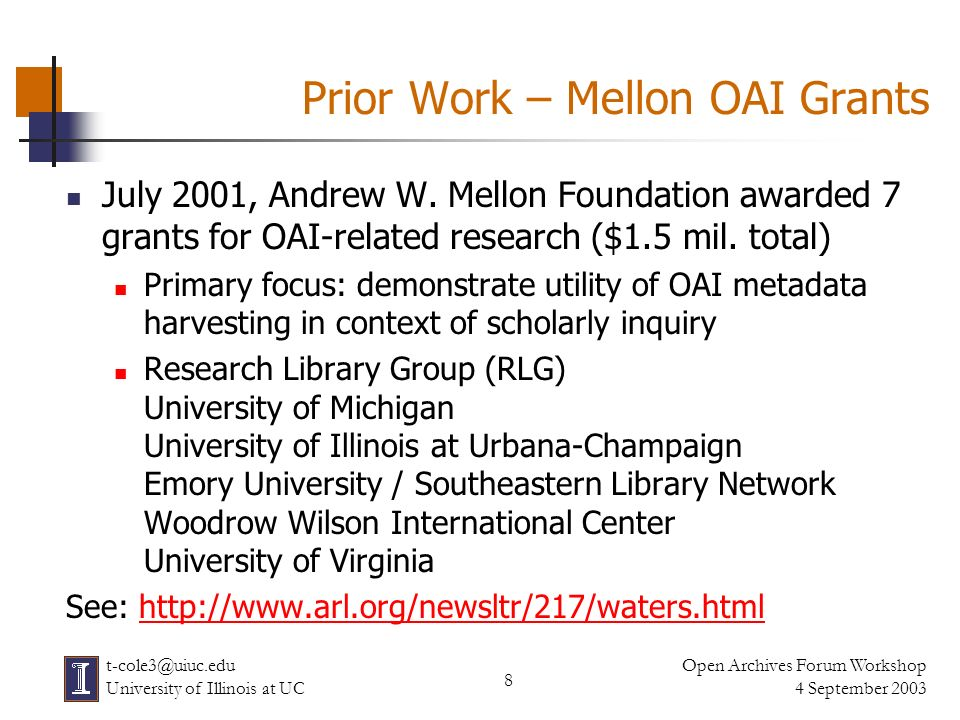 9 Open Archives Forum Workshop 4 September 2003 t-cole3@uiuc.edu University of Illinois at UC University of Illinois Mellon OAI Project July 2001 – May 2003 Primary Objectives: Create & demonstrate OAI tools Build portal to aggregated metadata describing cultural heritage resources Initially – For OAI testing & research Long-term – As a sustained resource Investigate using EAD metadata in OAI context Research utility of aggregated metadata
