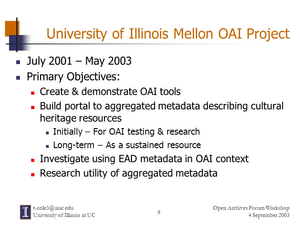 20 Open Archives Forum Workshop 4 September 2003 t-cole3@uiuc.edu University of Illinois at UC Metadata Issues Wide range of metadata schemas in use Variations in Descriptive practices & traditions Use of Dublin Core fields Granularity What is being described Different approaches to IP rights issues