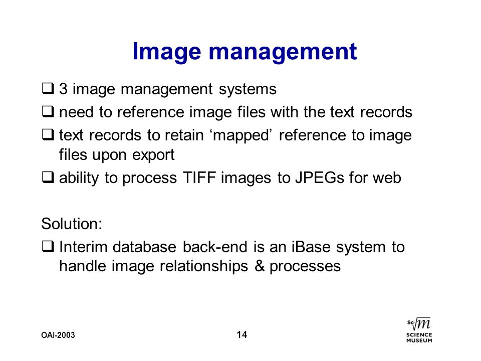 OAI-2003 14 Image management q3 image management systems qneed to reference image files with the text records qtext records to retain mapped reference to image files upon export qability to process TIFF images to JPEGs for web Solution: qInterim database back-end is an iBase system to handle image relationships & processes