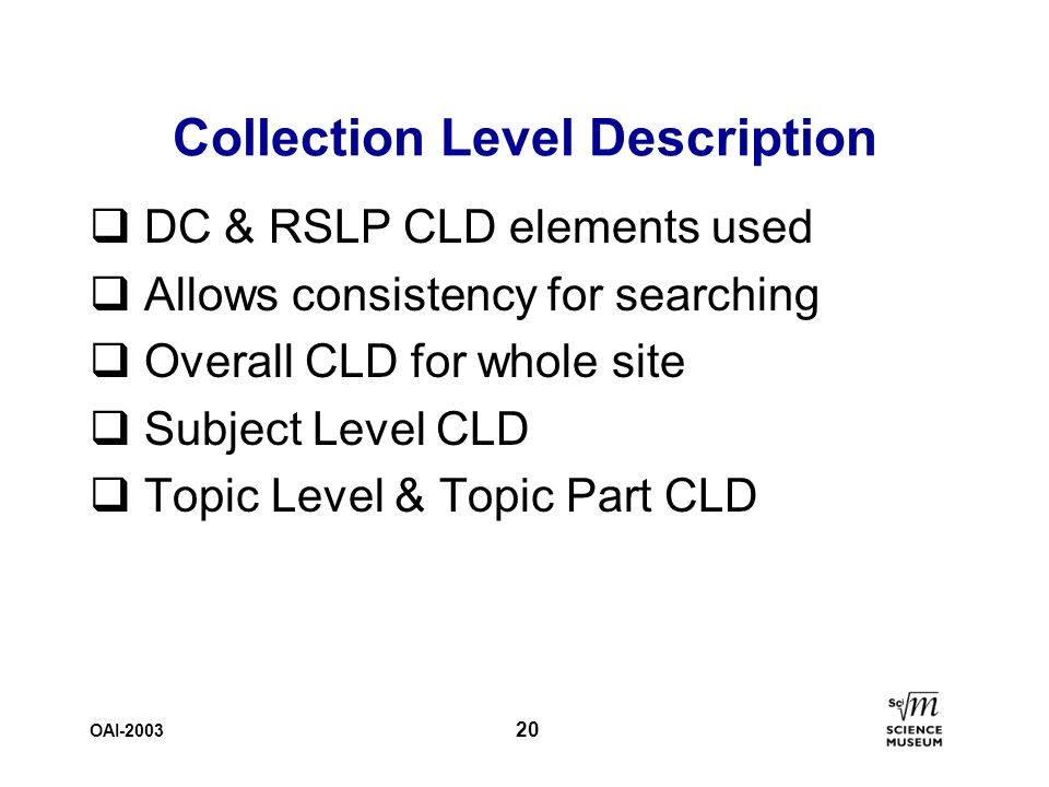 OAI-2003 20 Collection Level Description q DC & RSLP CLD elements used q Allows consistency for searching q Overall CLD for whole site q Subject Level CLD q Topic Level & Topic Part CLD