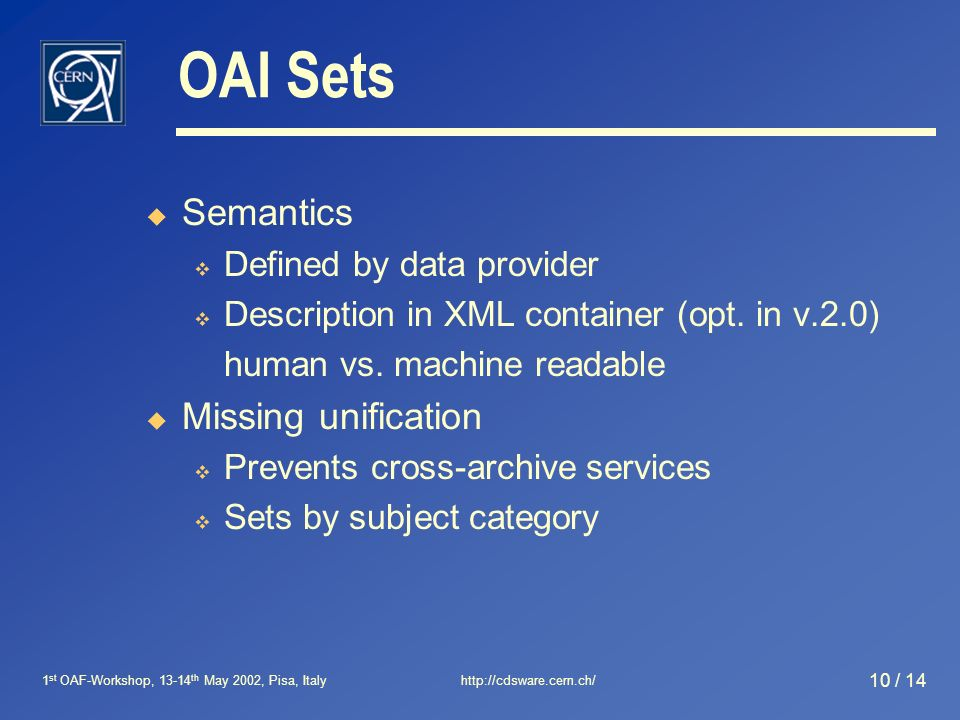 1 st OAF-Workshop, 13-14 th May 2002, Pisa, Italyhttp://cdsware.cern.ch/ 10 / 14 OAI Sets Semantics Defined by data provider Description in XML container (opt.
