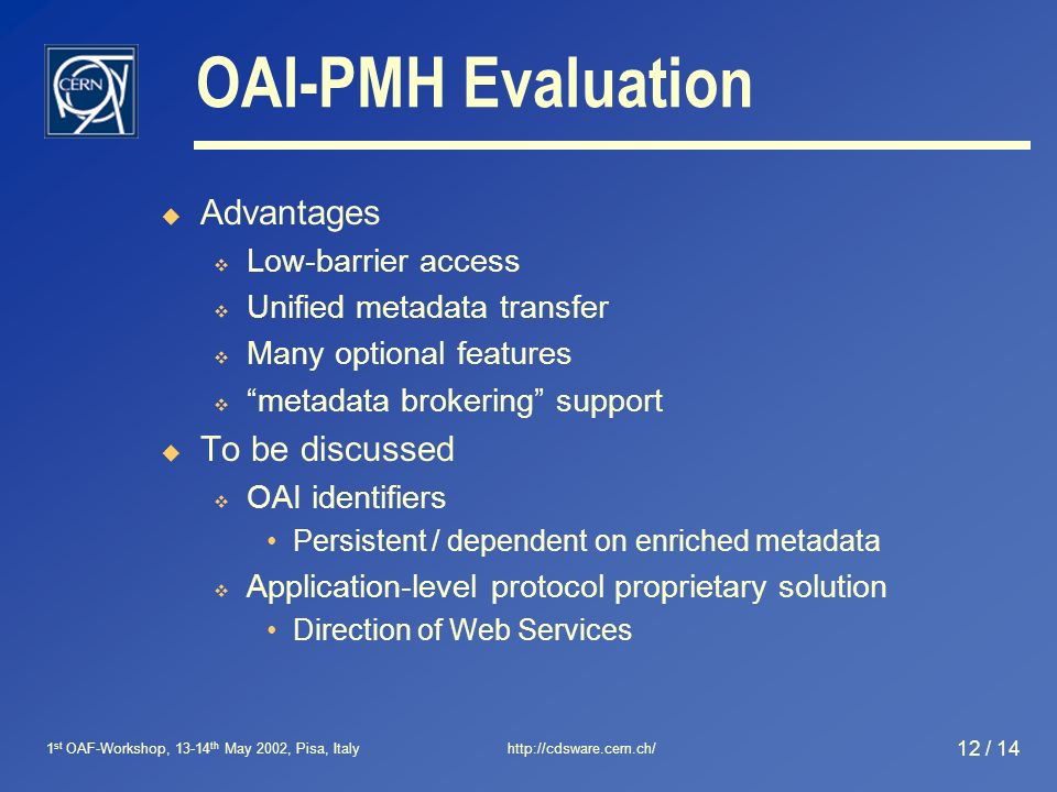 1 st OAF-Workshop, 13-14 th May 2002, Pisa, Italyhttp://cdsware.cern.ch/ 12 / 14 OAI-PMH Evaluation Advantages Low-barrier access Unified metadata transfer Many optional features metadata brokering support To be discussed OAI identifiers Persistent / dependent on enriched metadata Application-level protocol proprietary solution Direction of Web Services