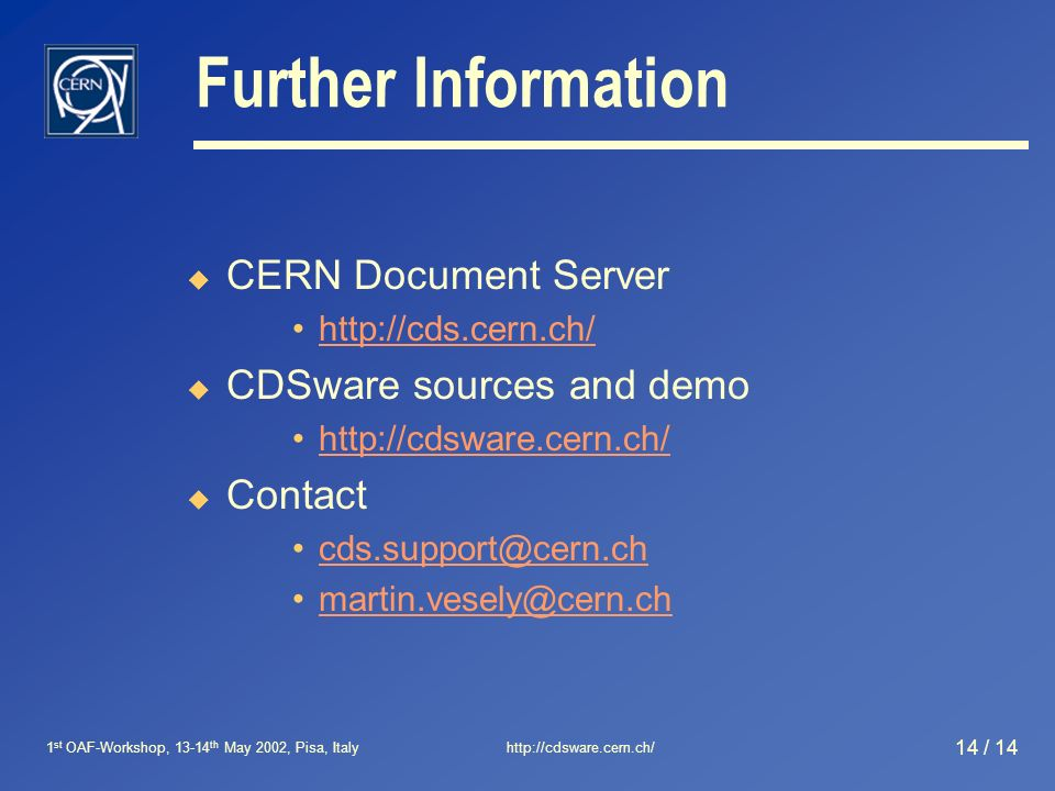 1 st OAF-Workshop, 13-14 th May 2002, Pisa, Italyhttp://cdsware.cern.ch/ 14 / 14 Further Information CERN Document Server http://cds.cern.ch/ CDSware sources and demo http://cdsware.cern.ch/ Contact cds.support@cern.ch martin.vesely@cern.ch