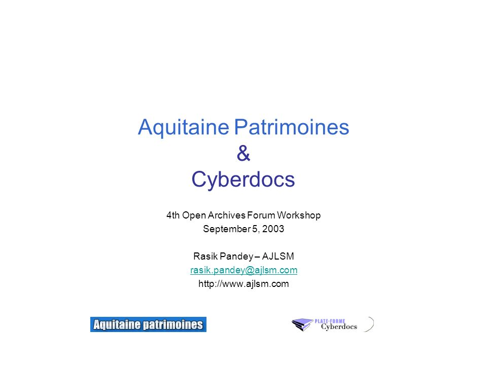 Aquitaine Patrimoines & Cyberdocs 4th Open Archives Forum Workshop September 5, 2003 Rasik Pandey – AJLSM rasik.pandey@ajlsm.com http://www.ajlsm.com