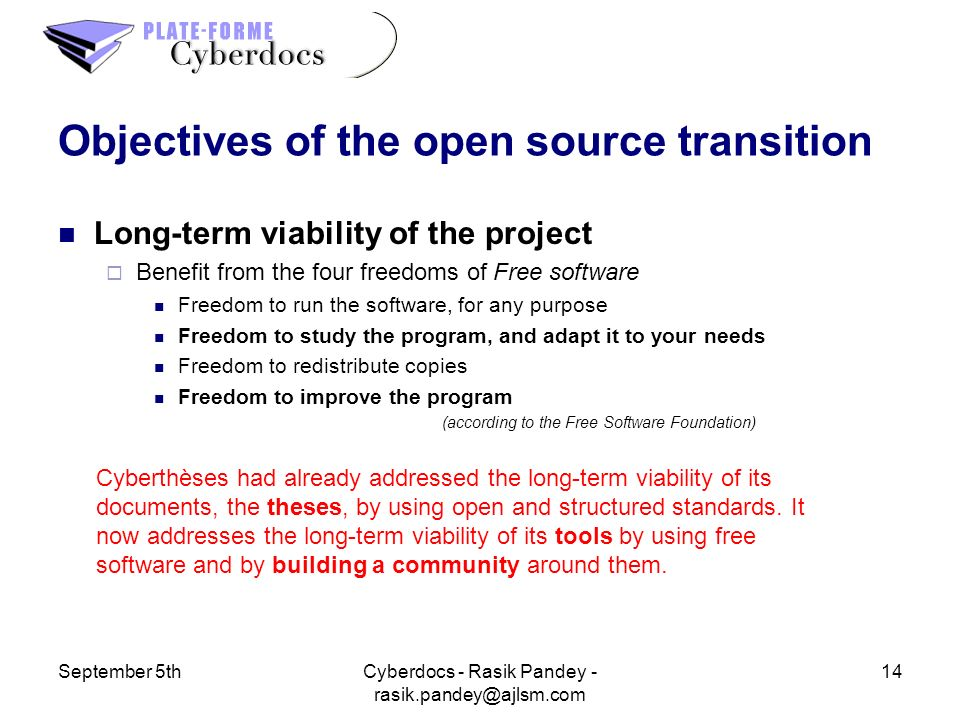 September 5th14Cyberdocs - Rasik Pandey - Objectives of the open source transition Long-term viability of the project Benefit from the four freedoms of Free software Freedom to run the software, for any purpose Freedom to study the program, and adapt it to your needs Freedom to redistribute copies Freedom to improve the program (according to the Free Software Foundation) Cyberthèses had already addressed the long-term viability of its documents, the theses, by using open and structured standards.