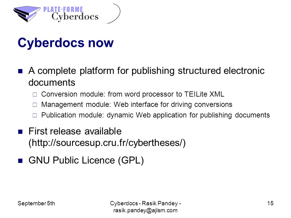 September 5th15Cyberdocs - Rasik Pandey - Cyberdocs now A complete platform for publishing structured electronic documents Conversion module: from word processor to TEILite XML Management module: Web interface for driving conversions Publication module: dynamic Web application for publishing documents First release available (  GNU Public Licence (GPL)