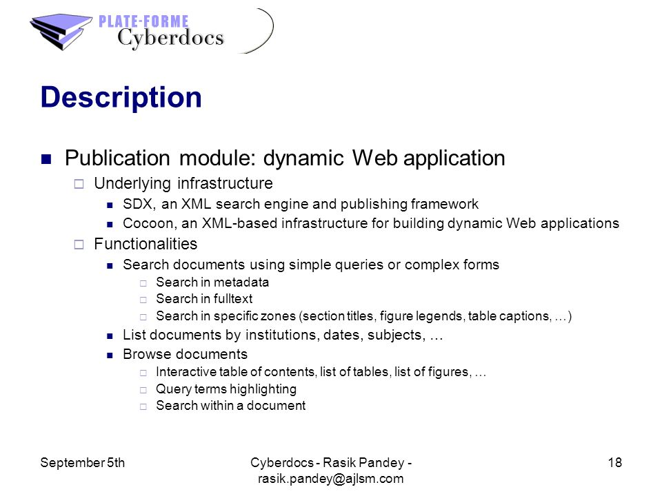 September 5th18Cyberdocs - Rasik Pandey - Description Publication module: dynamic Web application Underlying infrastructure SDX, an XML search engine and publishing framework Cocoon, an XML-based infrastructure for building dynamic Web applications Functionalities Search documents using simple queries or complex forms Search in metadata Search in fulltext Search in specific zones (section titles, figure legends, table captions, …) List documents by institutions, dates, subjects, … Browse documents Interactive table of contents, list of tables, list of figures, … Query terms highlighting Search within a document