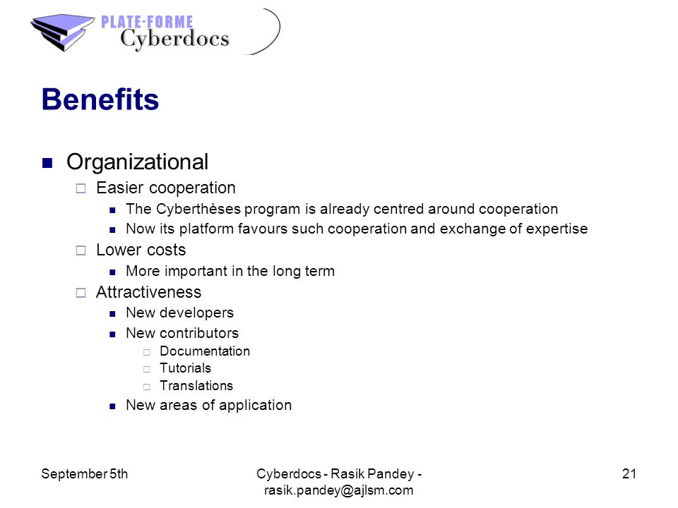 September 5th21Cyberdocs - Rasik Pandey - Benefits Organizational Easier cooperation The Cyberthèses program is already centred around cooperation Now its platform favours such cooperation and exchange of expertise Lower costs More important in the long term Attractiveness New developers New contributors Documentation Tutorials Translations New areas of application