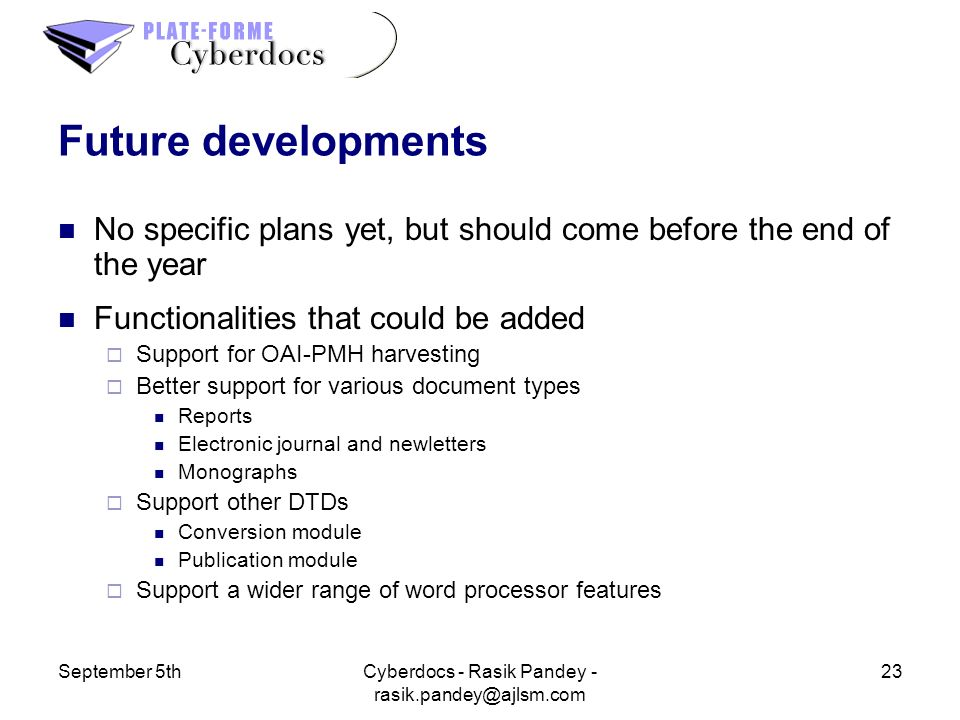 September 5th23Cyberdocs - Rasik Pandey - Future developments No specific plans yet, but should come before the end of the year Functionalities that could be added Support for OAI-PMH harvesting Better support for various document types Reports Electronic journal and newletters Monographs Support other DTDs Conversion module Publication module Support a wider range of word processor features