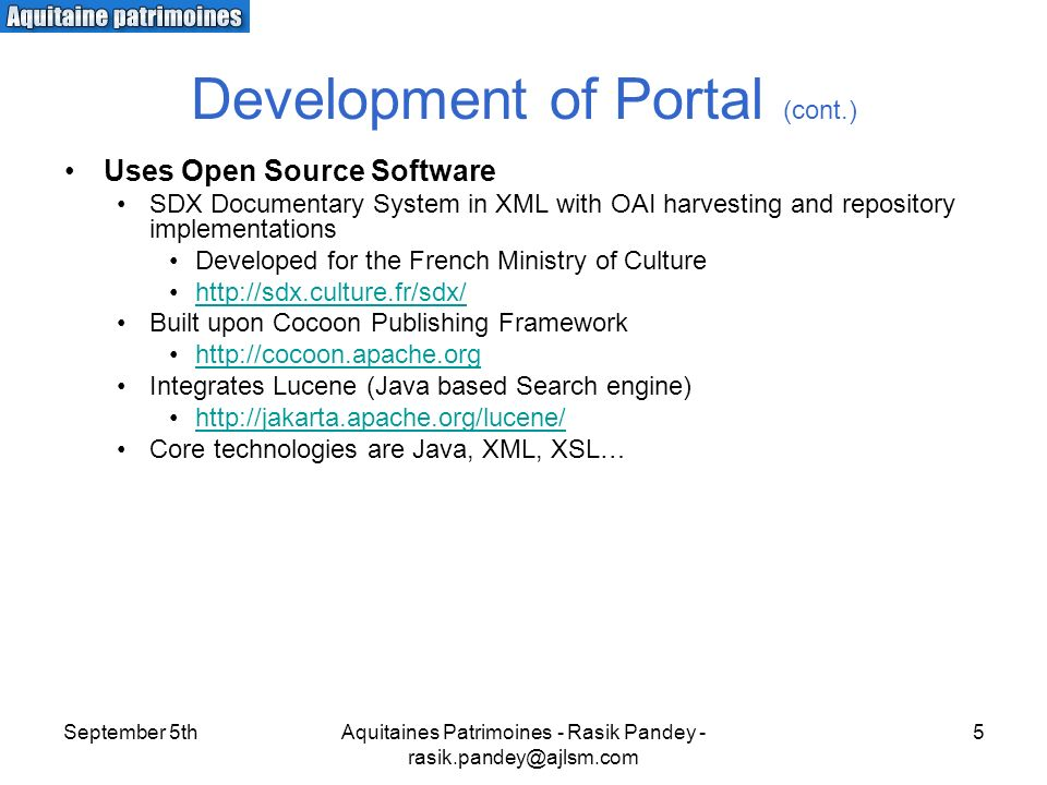 September 5thAquitaines Patrimoines - Rasik Pandey - 5 Development of Portal (cont.) Uses Open Source Software SDX Documentary System in XML with OAI harvesting and repository implementations Developed for the French Ministry of Culture   Built upon Cocoon Publishing Framework   Integrates Lucene (Java based Search engine)   Core technologies are Java, XML, XSL…