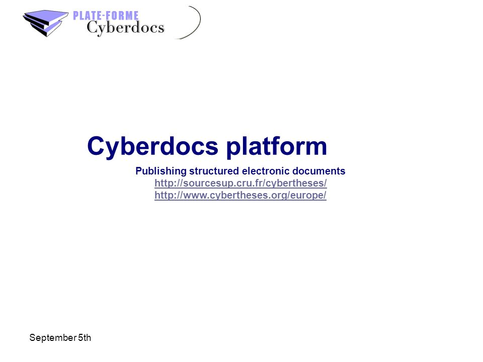 September 5th Cyberdocs platform Publishing structured electronic documents http://sourcesup.cru.fr/cybertheses/ http://www.cybertheses.org/europe/ ht