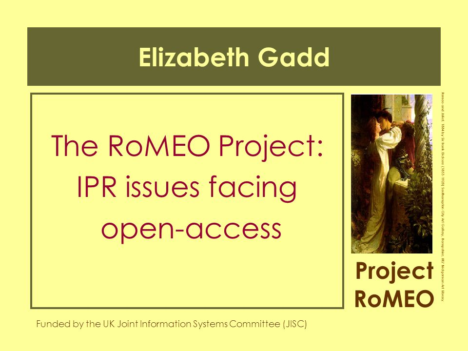 Project RoMEO Funded by the UK Joint Information Systems Committee (JISC) Romeo and Juliet, 1884 by Sir Frank Dicksee ( ) Southampton City Art Gallery, Hampshire, UK/ Bridgeman Art Library Elizabeth Gadd The RoMEO Project: IPR issues facing open-access