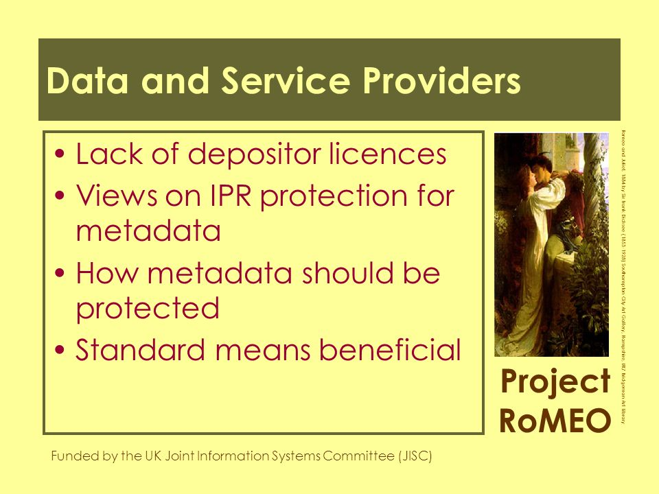 Project RoMEO Funded by the UK Joint Information Systems Committee (JISC) Romeo and Juliet, 1884 by Sir Frank Dicksee ( ) Southampton City Art Gallery, Hampshire, UK/ Bridgeman Art Library Data and Service Providers Lack of depositor licences Views on IPR protection for metadata How metadata should be protected Standard means beneficial