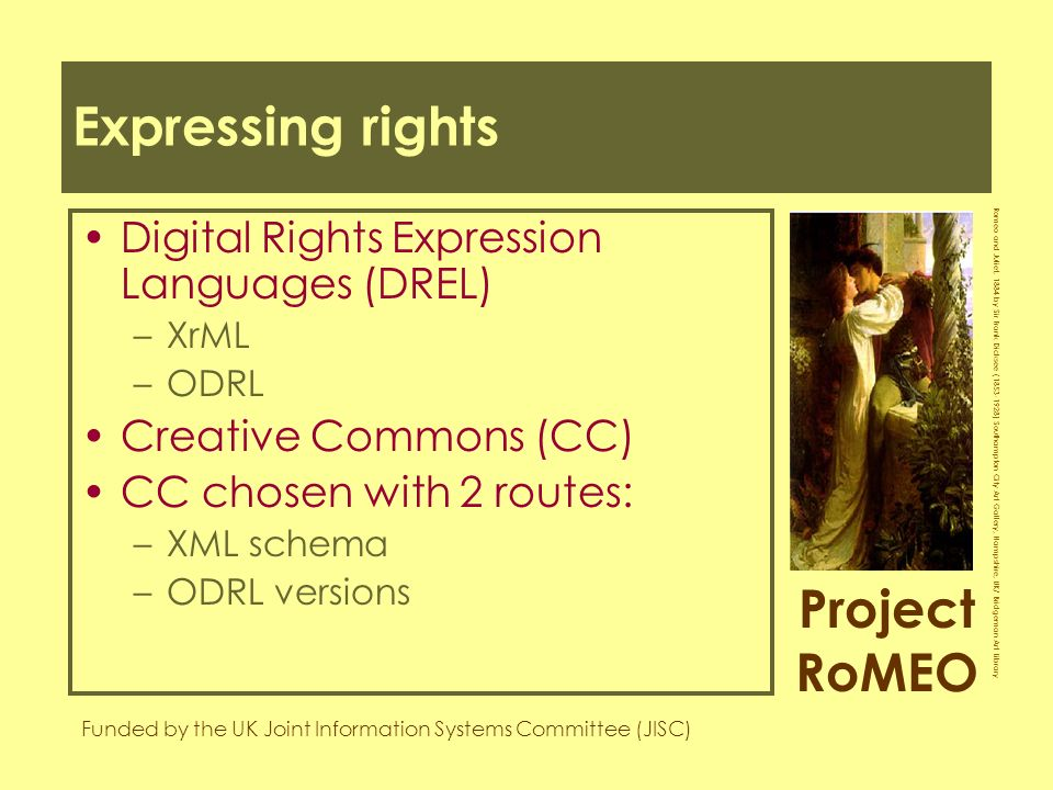 Project RoMEO Funded by the UK Joint Information Systems Committee (JISC) Romeo and Juliet, 1884 by Sir Frank Dicksee ( ) Southampton City Art Gallery, Hampshire, UK/ Bridgeman Art Library Expressing rights Digital Rights Expression Languages (DREL) –XrML –ODRL Creative Commons (CC) CC chosen with 2 routes: –XML schema –ODRL versions