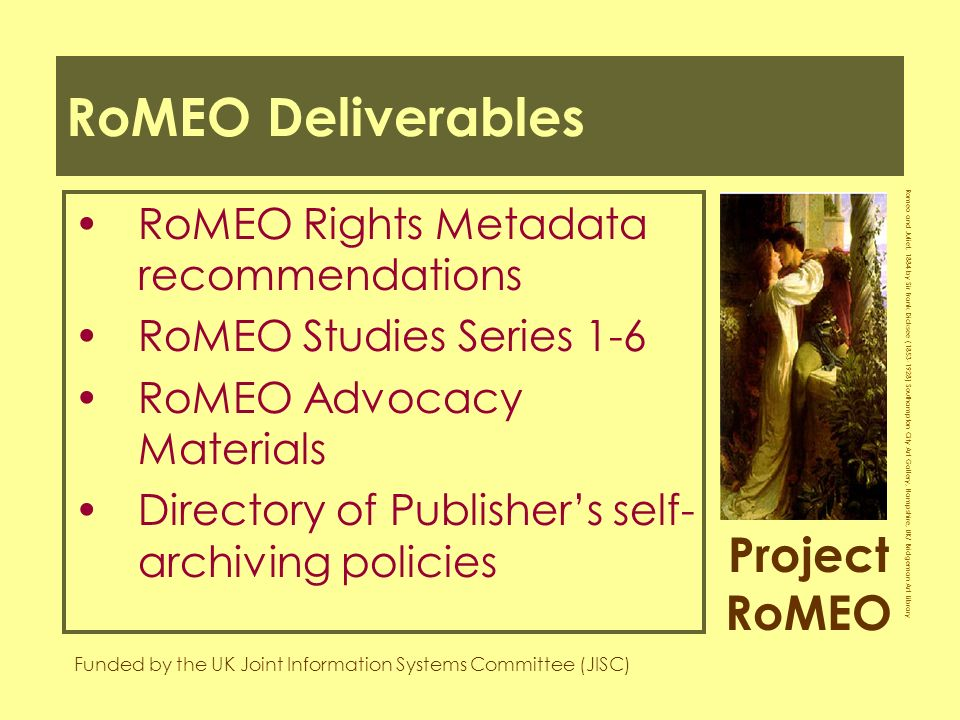 Project RoMEO Funded by the UK Joint Information Systems Committee (JISC) Romeo and Juliet, 1884 by Sir Frank Dicksee ( ) Southampton City Art Gallery, Hampshire, UK/ Bridgeman Art Library RoMEO Deliverables RoMEO Rights Metadata recommendations RoMEO Studies Series 1-6 RoMEO Advocacy Materials Directory of Publishers self- archiving policies