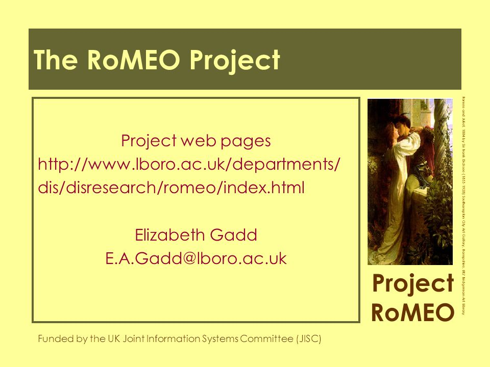 Project RoMEO Funded by the UK Joint Information Systems Committee (JISC) Romeo and Juliet, 1884 by Sir Frank Dicksee ( ) Southampton City Art Gallery, Hampshire, UK/ Bridgeman Art Library The RoMEO Project Project web pages   dis/disresearch/romeo/index.html Elizabeth Gadd