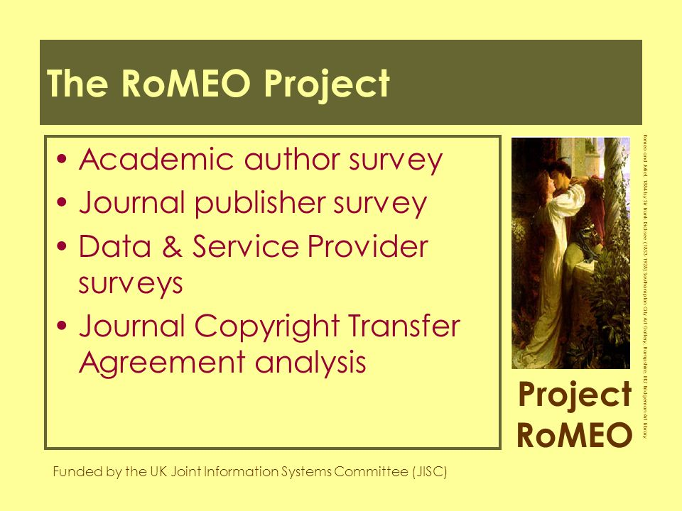 Project RoMEO Funded by the UK Joint Information Systems Committee (JISC) Romeo and Juliet, 1884 by Sir Frank Dicksee ( ) Southampton City Art Gallery, Hampshire, UK/ Bridgeman Art Library The RoMEO Project Academic author survey Journal publisher survey Data & Service Provider surveys Journal Copyright Transfer Agreement analysis