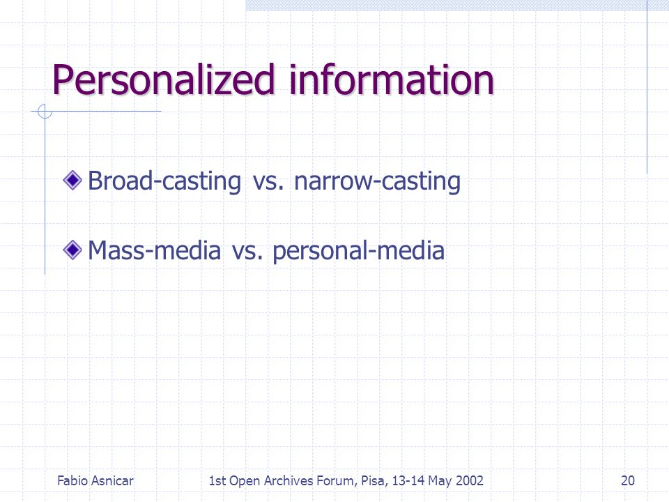 Fabio Asnicar1st Open Archives Forum, Pisa, 13-14 May 200220 Personalized information Broad-casting vs. narrow-casting Mass-media vs. personal-media