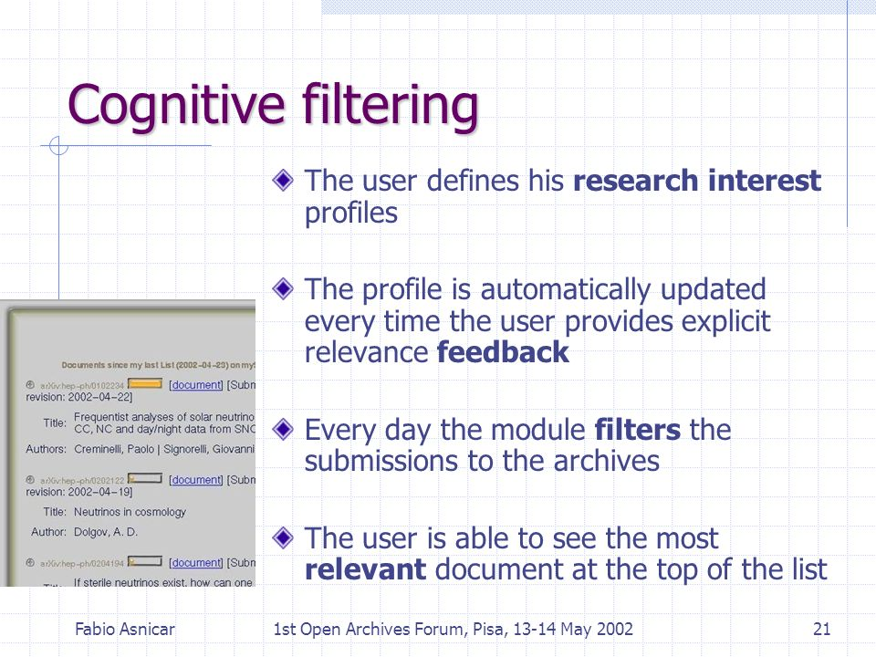Fabio Asnicar1st Open Archives Forum, Pisa, 13-14 May 200221 Cognitive filtering The user defines his research interest profiles The profile is automa