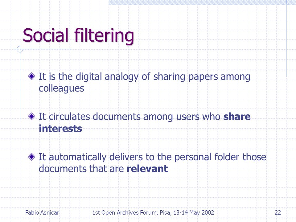 Fabio Asnicar1st Open Archives Forum, Pisa, 13-14 May 200222 Social filtering It is the digital analogy of sharing papers among colleagues It circulat