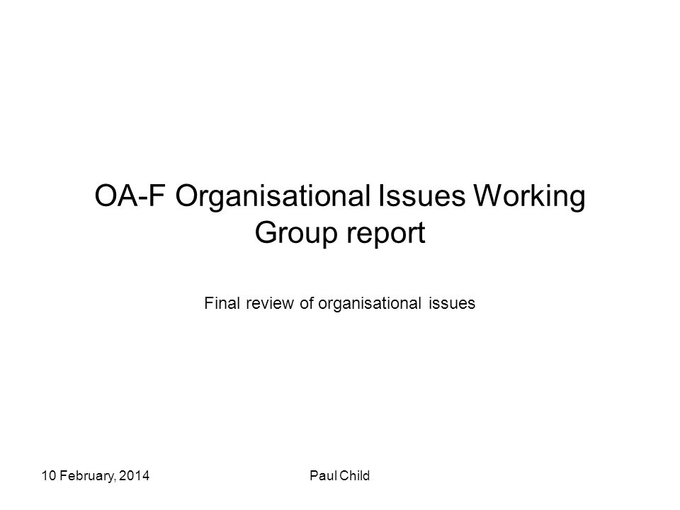 10 February, 2014Paul Child OA-F Organisational Issues Working Group report Final review of organisational issues