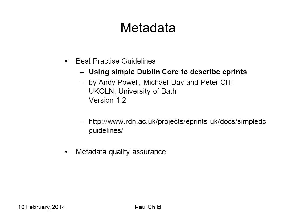 10 February, 2014Paul Child Metadata Best Practise Guidelines –Using simple Dublin Core to describe eprints –by Andy Powell, Michael Day and Peter Cliff UKOLN, University of Bath Version 1.2 –http://www.rdn.ac.uk/projects/eprints-uk/docs/simpledc- guidelines / Metadata quality assurance