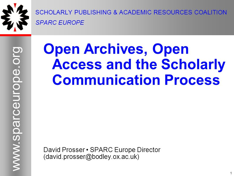 1   1 SCHOLARLY PUBLISHING & ACADEMIC RESOURCES COALITION SPARC EUROPE Open Archives, Open Access and the Scholarly Communication Process David Prosser SPARC Europe Director