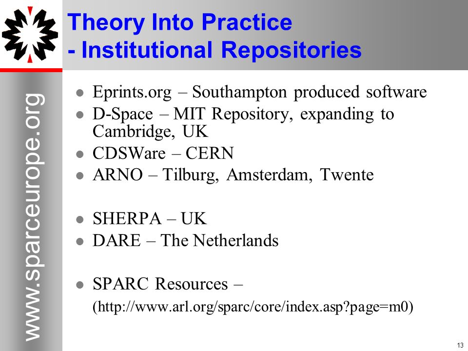 Theory Into Practice - Institutional Repositories Eprints.org – Southampton produced software D-Space – MIT Repository, expanding to Cambridge, UK CDSWare – CERN ARNO – Tilburg, Amsterdam, Twente SHERPA – UK DARE – The Netherlands SPARC Resources – (  page=m0)