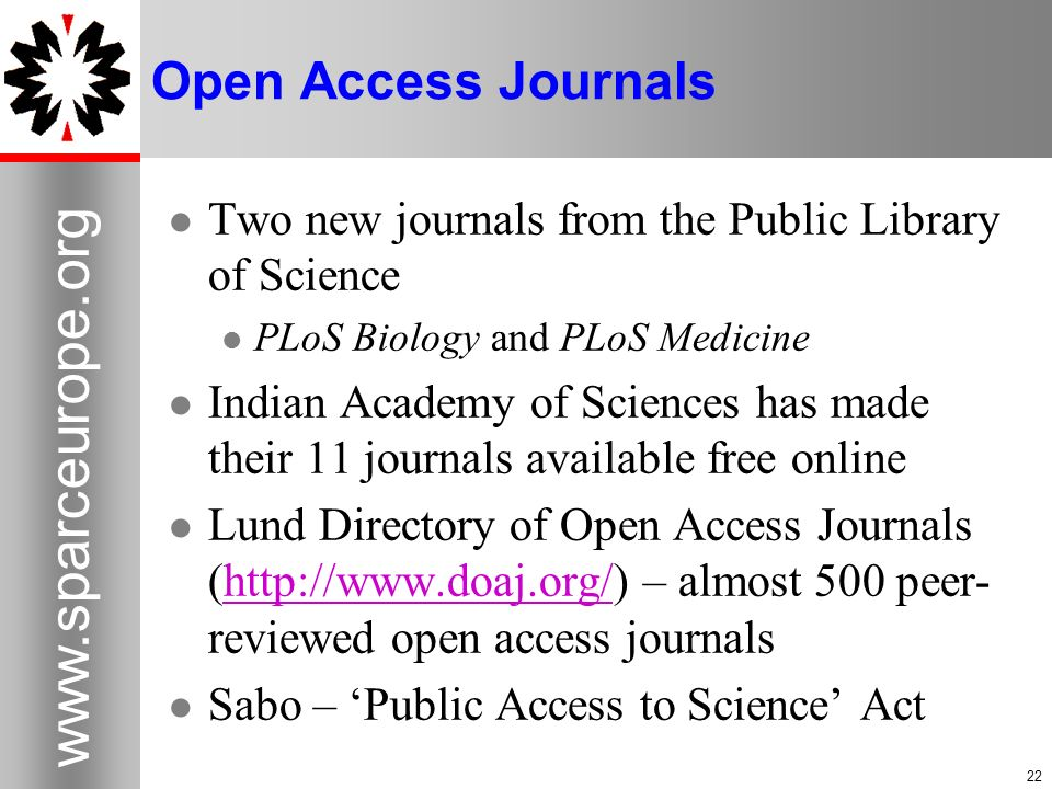 Open Access Journals Two new journals from the Public Library of Science PLoS Biology and PLoS Medicine Indian Academy of Sciences has made their 11 journals available free online Lund Directory of Open Access Journals (  – almost 500 peer- reviewed open access journalshttp://  Sabo – Public Access to Science Act