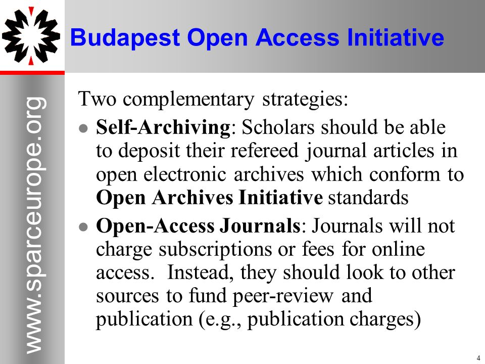 4   4 Budapest Open Access Initiative Two complementary strategies: Self-Archiving: Scholars should be able to deposit their refereed journal articles in open electronic archives which conform to Open Archives Initiative standards Open-Access Journals: Journals will not charge subscriptions or fees for online access.