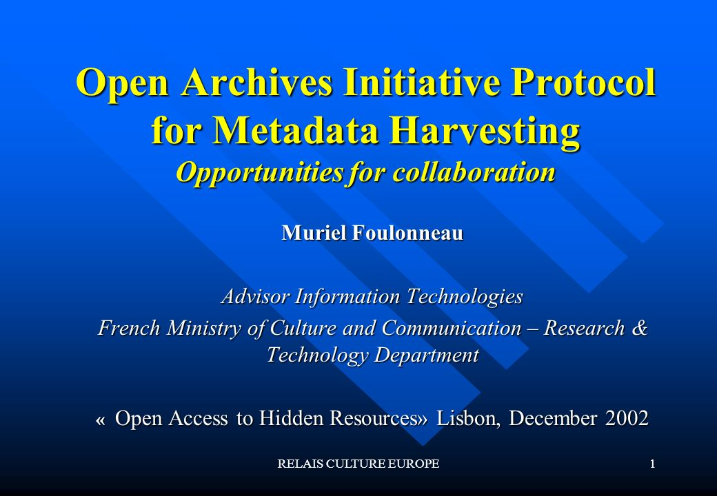 RELAIS CULTURE EUROPE1 Open Archives Initiative Protocol for Metadata Harvesting Opportunities for collaboration Muriel Foulonneau Advisor Information Technologies French Ministry of Culture and Communication – Research & Technology Department « Open Access to Hidden Resources» Lisbon, December 2002