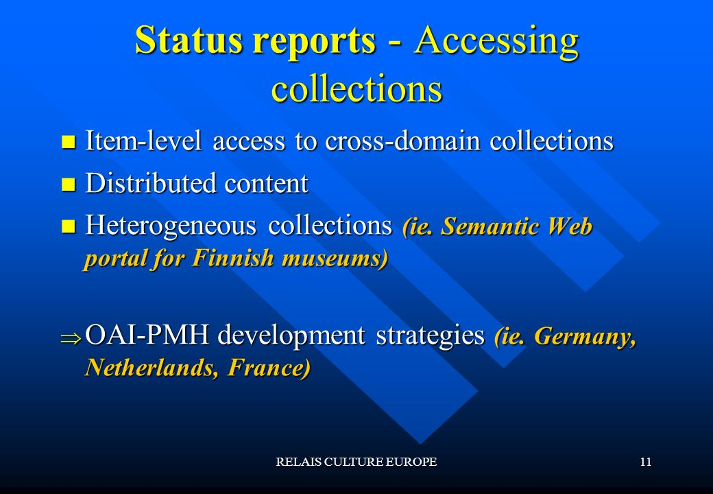 RELAIS CULTURE EUROPE11 Status reports - Accessing collections Item-level access to cross-domain collections Item-level access to cross-domain collections Distributed content Distributed content Heterogeneous collections (ie.