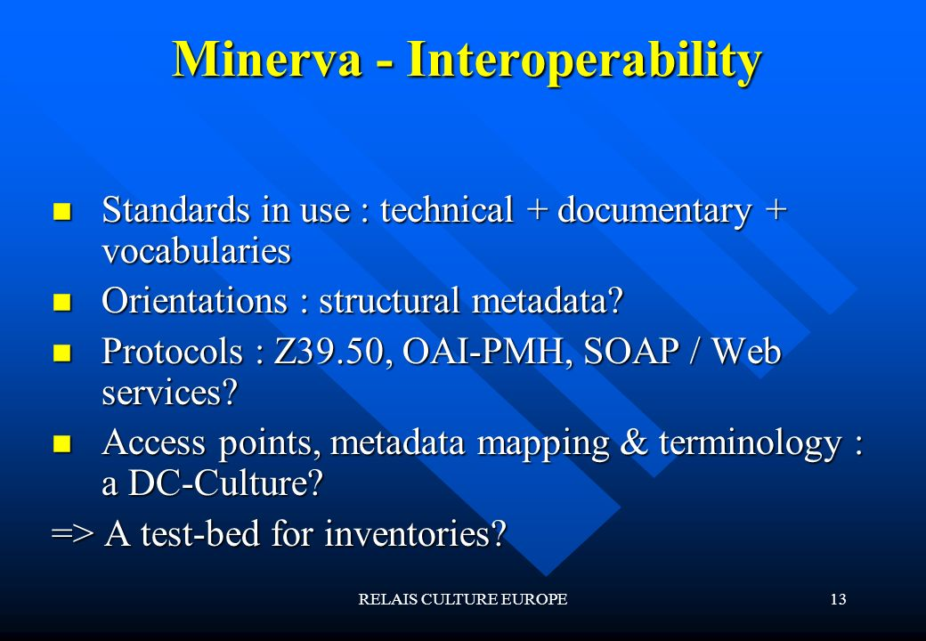 RELAIS CULTURE EUROPE13 Minerva - Interoperability Standards in use : technical + documentary + vocabularies Standards in use : technical + documentary + vocabularies Orientations : structural metadata.