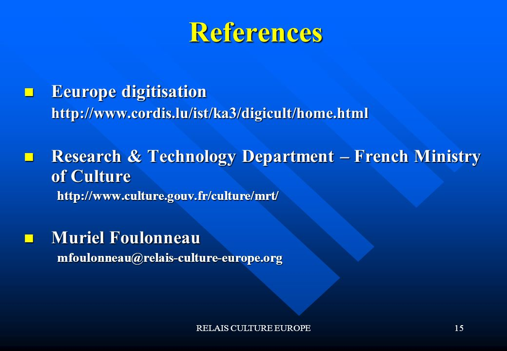 RELAIS CULTURE EUROPE15 References Eeurope digitisation Eeurope digitisationhttp://www.cordis.lu/ist/ka3/digicult/home.html Research & Technology Depa