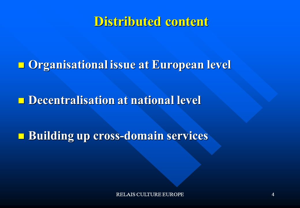 RELAIS CULTURE EUROPE4 Distributed content Organisational issue at European level Organisational issue at European level Decentralisation at national level Decentralisation at national level Building up cross-domain services Building up cross-domain services