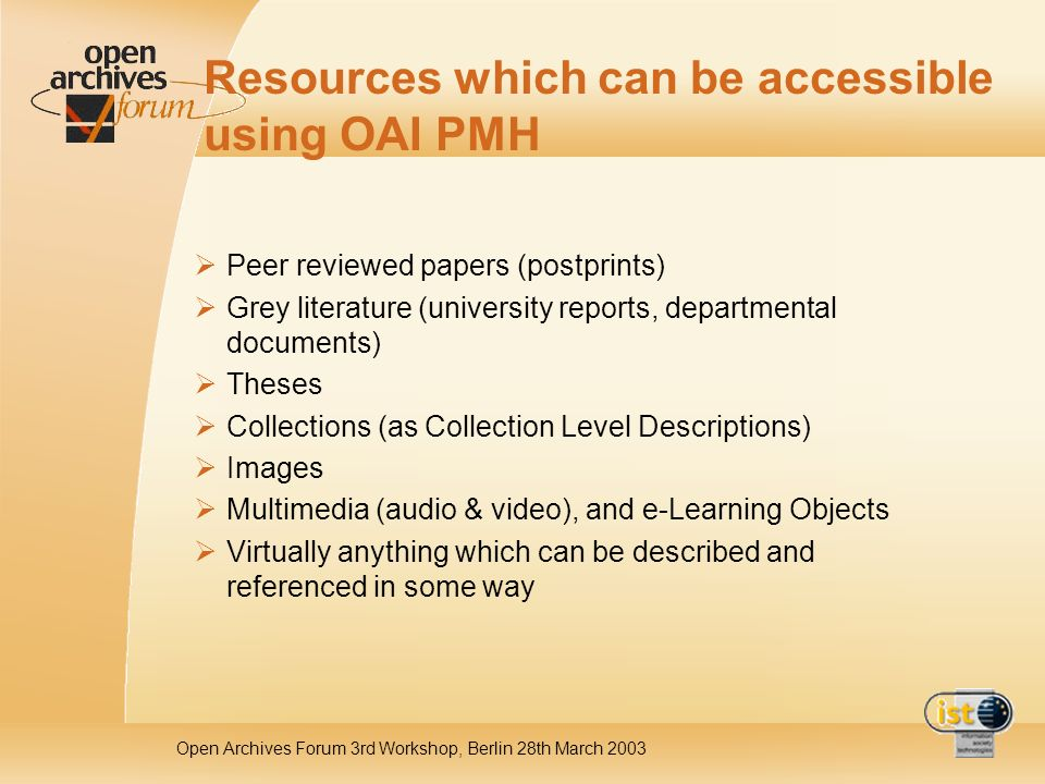 Open Archives Forum 3rd Workshop, Berlin 28th March 2003 Resources which can be accessible using OAI PMH Peer reviewed papers (postprints) Grey literature (university reports, departmental documents) Theses Collections (as Collection Level Descriptions) Images Multimedia (audio & video), and e-Learning Objects Virtually anything which can be described and referenced in some way