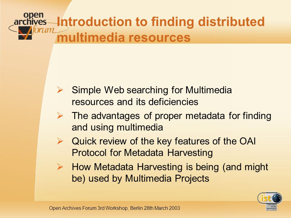 Open Archives Forum 3rd Workshop, Berlin 28th March 2003 Introduction to finding distributed multimedia resources Simple Web searching for Multimedia resources and its deficiencies The advantages of proper metadata for finding and using multimedia Quick review of the key features of the OAI Protocol for Metadata Harvesting How Metadata Harvesting is being (and might be) used by Multimedia Projects