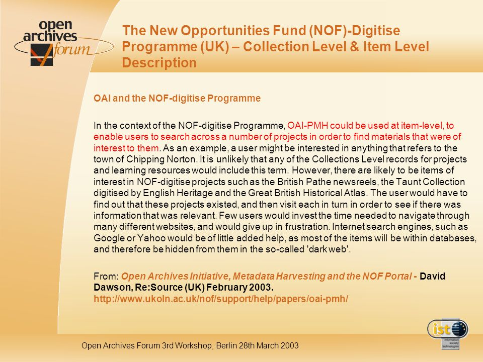 Open Archives Forum 3rd Workshop, Berlin 28th March 2003 The New Opportunities Fund (NOF)-Digitise Programme (UK) – Collection Level & Item Level Description OAI and the NOF-digitise Programme In the context of the NOF-digitise Programme, OAI-PMH could be used at item-level, to enable users to search across a number of projects in order to find materials that were of interest to them.