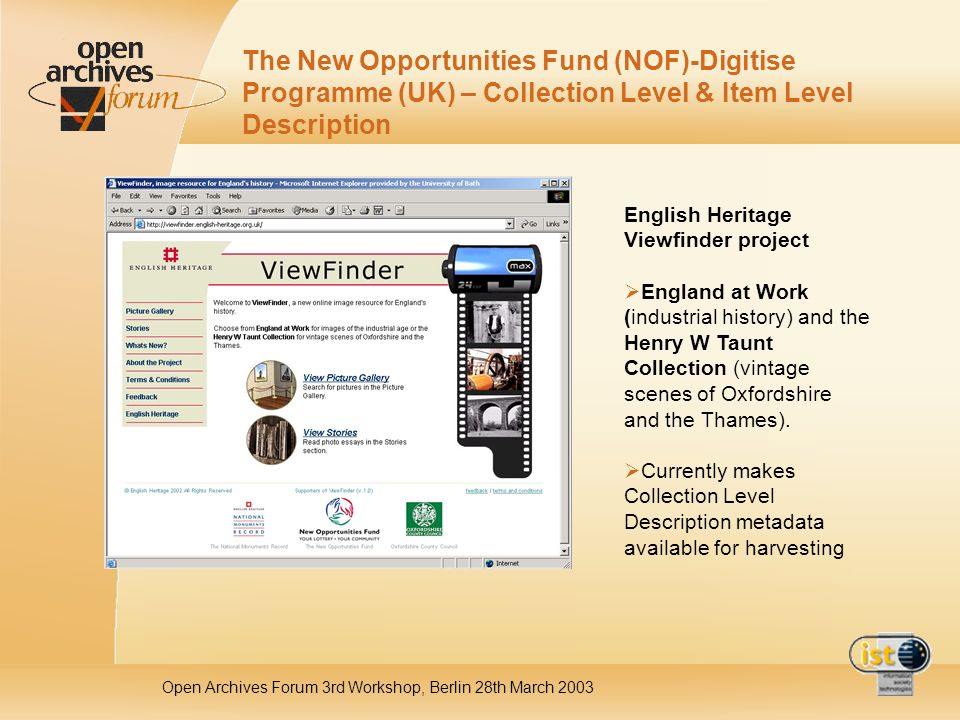 Open Archives Forum 3rd Workshop, Berlin 28th March 2003 The New Opportunities Fund (NOF)-Digitise Programme (UK) – Collection Level & Item Level Description English Heritage Viewfinder project England at Work (industrial history) and the Henry W Taunt Collection (vintage scenes of Oxfordshire and the Thames).