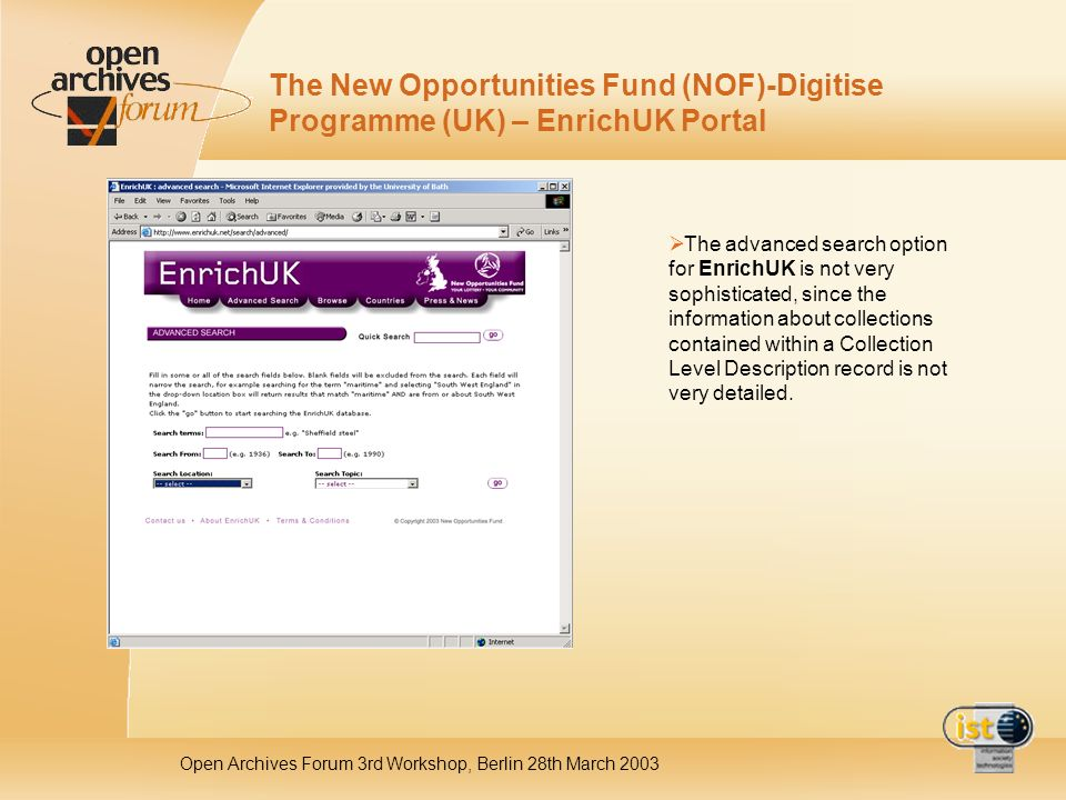 Open Archives Forum 3rd Workshop, Berlin 28th March 2003 The New Opportunities Fund (NOF)-Digitise Programme (UK) – EnrichUK Portal The advanced search option for EnrichUK is not very sophisticated, since the information about collections contained within a Collection Level Description record is not very detailed.