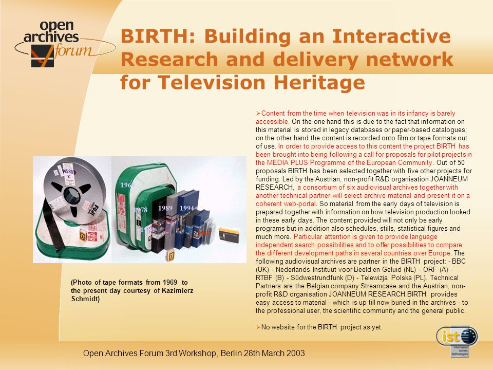 Open Archives Forum 3rd Workshop, Berlin 28th March 2003 BIRTH: Building an Interactive Research and delivery network for Television Heritage Content from the time when television was in its infancy is barely accessible.
